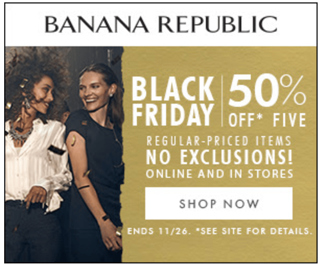 Banana Republic Black Friday Banana Republic offers versatile workwear for professional men and women. Adaptable from the desk to the dinner date, they offer clothing, handbags, jewelry and eyewear designs at accessible prices.